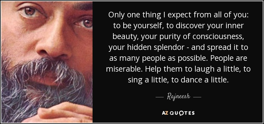 Only one thing I expect from all of you: to be yourself, to discover your inner beauty, your purity of consciousness, your hidden splendor - and spread it to as many people as possible. People are miserable. Help them to laugh a little, to sing a little, to dance a little. - Rajneesh