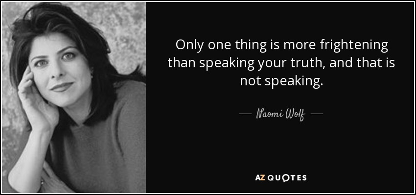 Only one thing is more frightening than speaking your truth, and that is not speaking. - Naomi Wolf