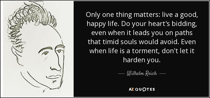 Only one thing matters: live a good, happy life. Do your heart's bidding, even when it leads you on paths that timid souls would avoid. Even when life is a torment, don't let it harden you. - Wilhelm Reich