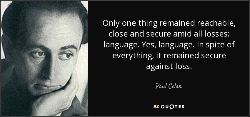 Only one thing remained reachable, close and secure amid all losses: language. Yes, language. In spite of everything, it remained secure against loss. - Paul Celan