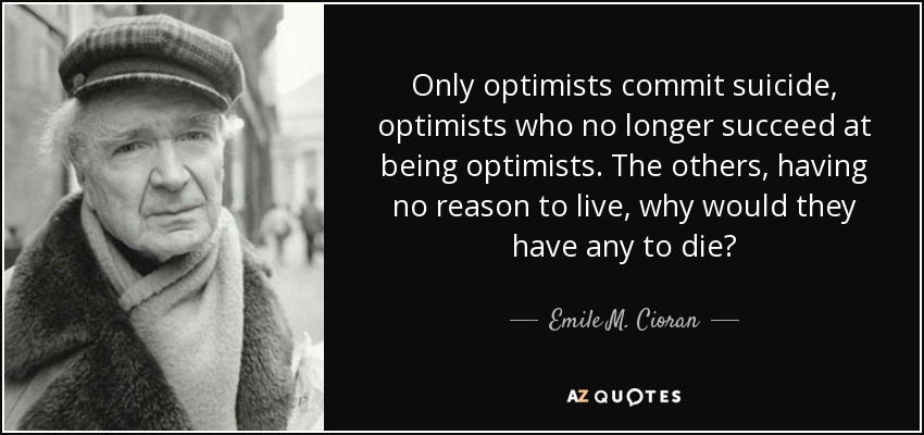 Only optimists commit suicide, optimists who no longer succeed at being optimists. The others, having no reason to live, why would they have any to die? - Emile M. Cioran