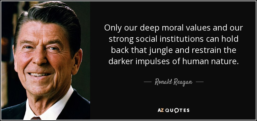 Only our deep moral values and our strong social institutions can hold back that jungle and restrain the darker impulses of human nature. - Ronald Reagan