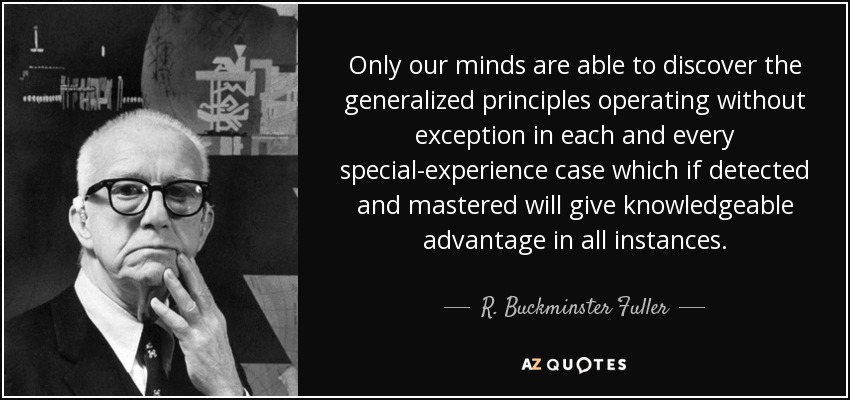 Only our minds are able to discover the generalized principles operating without exception in each and every special-experience case which if detected and mastered will give knowledgeable advantage in all instances. - R. Buckminster Fuller