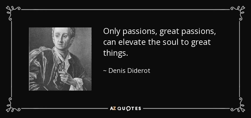 Only passions, great passions, can elevate the soul to great things. - Denis Diderot