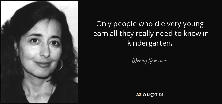 Only people who die very young learn all they really need to know in kindergarten. - Wendy Kaminer