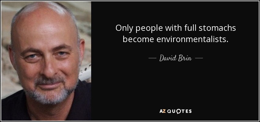 Only people with full stomachs become environmentalists. - David Brin