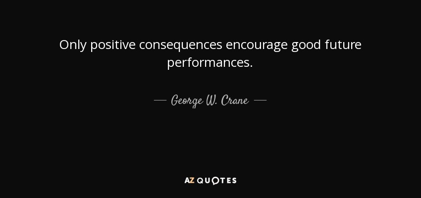 Only positive consequences encourage good future performances. - George W. Crane