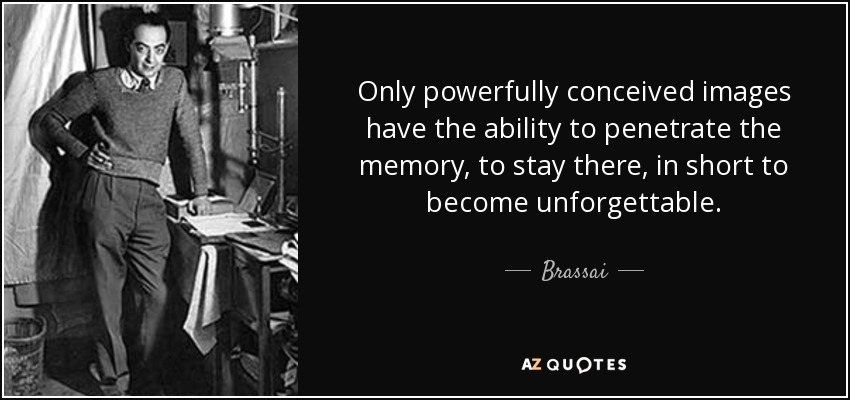 Only powerfully conceived images have the ability to penetrate the memory, to stay there, in short to become unforgettable. - Brassai