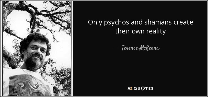 Only psychos and shamans create their own reality - Terence McKenna