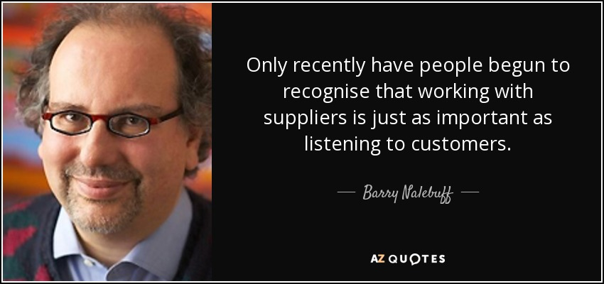 Only recently have people begun to recognise that working with suppliers is just as important as listening to customers. - Barry Nalebuff