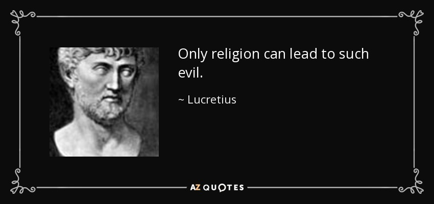 Only religion can lead to such evil. - Lucretius