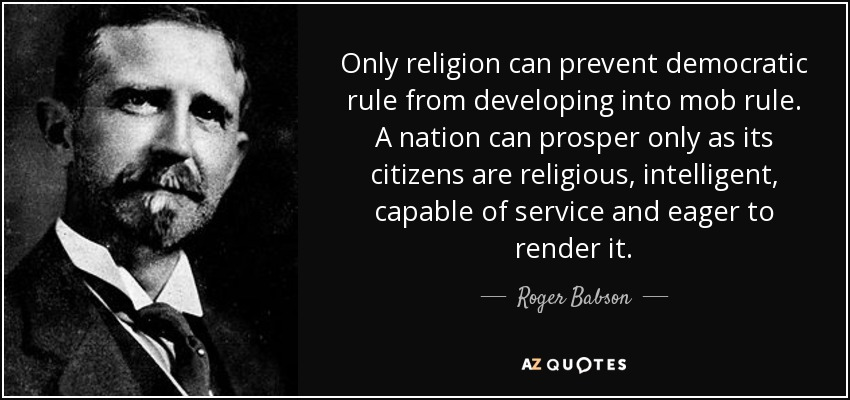 Only religion can prevent democratic rule from developing into mob rule. A nation can prosper only as its citizens are religious, intelligent, capable of service and eager to render it. - Roger Babson