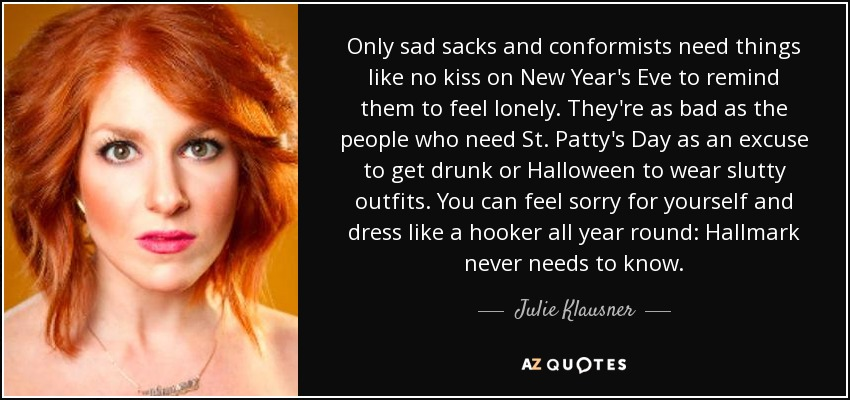 Only sad sacks and conformists need things like no kiss on New Year's Eve to remind them to feel lonely. They're as bad as the people who need St. Patty's Day as an excuse to get drunk or Halloween to wear slutty outfits. You can feel sorry for yourself and dress like a hooker all year round: Hallmark never needs to know. - Julie Klausner