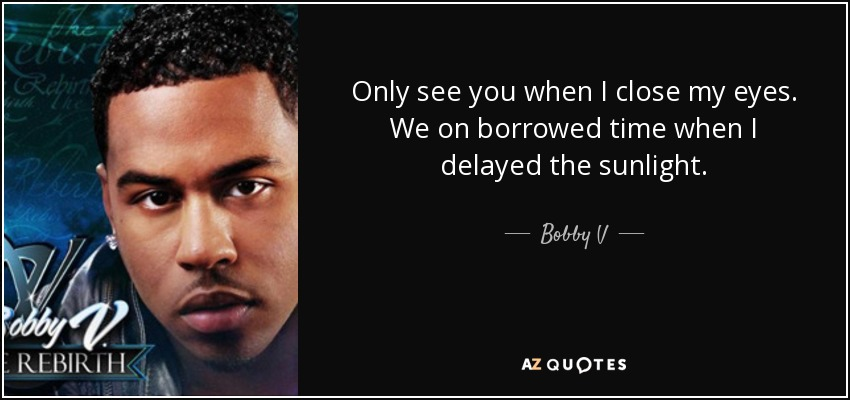 Only see you when I close my eyes. We on borrowed time when I delayed the sunlight. - Bobby V