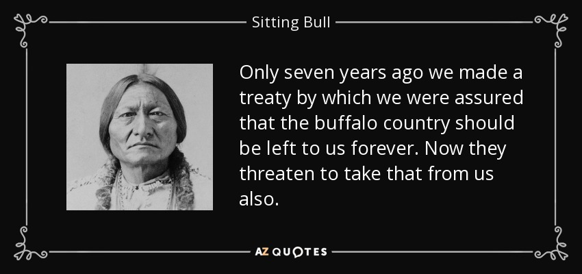 Only seven years ago we made a treaty by which we were assured that the buffalo country should be left to us forever. Now they threaten to take that from us also. - Sitting Bull