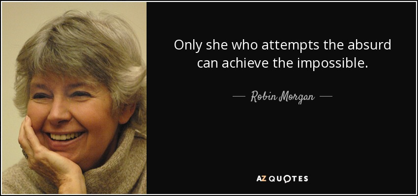 Only she who attempts the absurd can achieve the impossible. - Robin Morgan