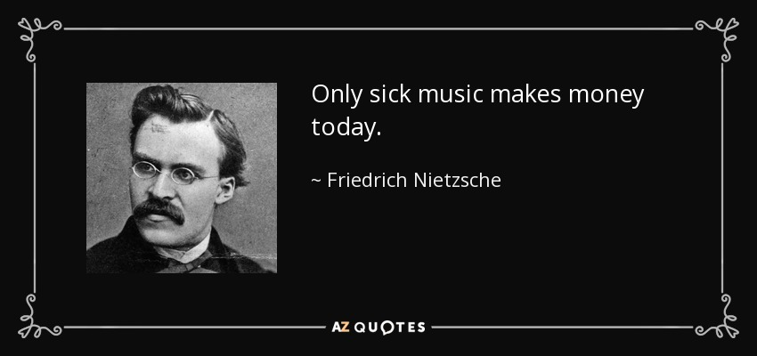 Only sick music makes money today. - Friedrich Nietzsche