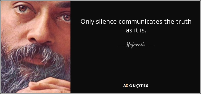 Only silence communicates the truth as it is. - Rajneesh