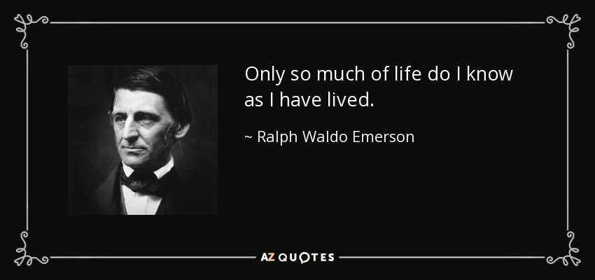 Only so much of life do I know as I have lived. - Ralph Waldo Emerson