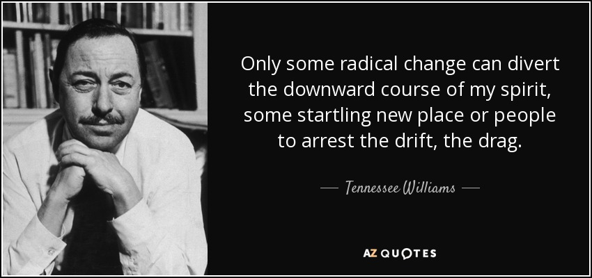 Only some radical change can divert the downward course of my spirit, some startling new place or people to arrest the drift, the drag. - Tennessee Williams
