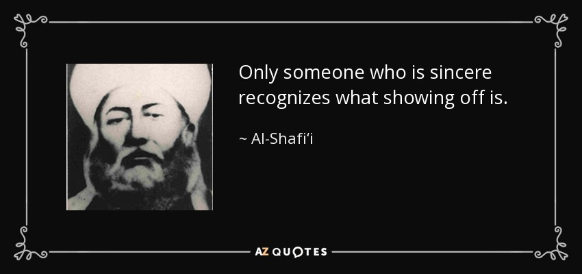 Only someone who is sincere recognizes what showing off is. - Al-Shafi'i