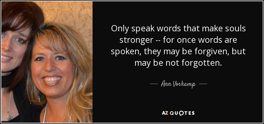 Only speak words that make souls stronger -\-\ for once words are spoken, they may be forgiven, but may be not forgotten. - Ann Voskamp