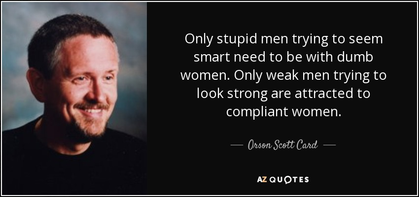 Only stupid men trying to seem smart need to be with dumb women. Only weak men trying to look strong are attracted to compliant women. - Orson Scott Card