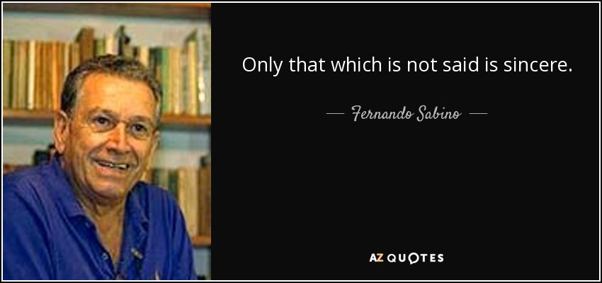 Only that which is not said is sincere. - Fernando Sabino