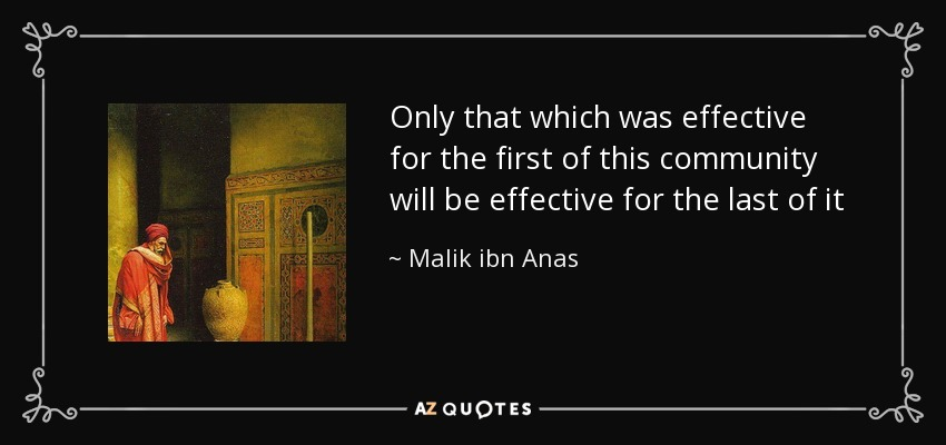 Only that which was effective for the first of this community will be effective for the last of it - Malik ibn Anas
