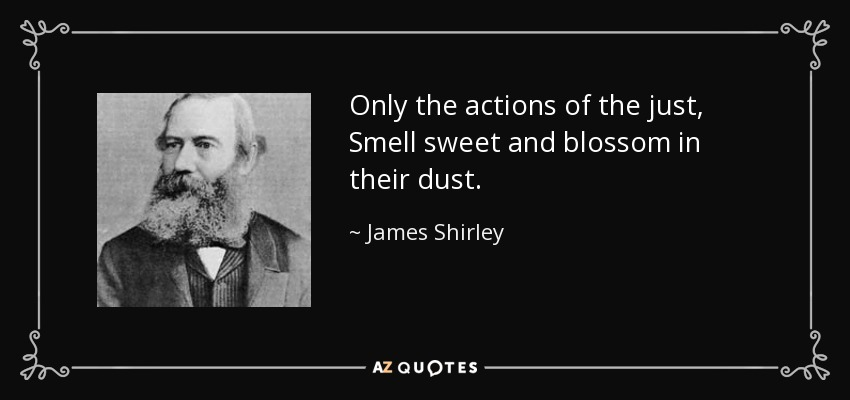 Only the actions of the just, Smell sweet and blossom in their dust. - James Shirley