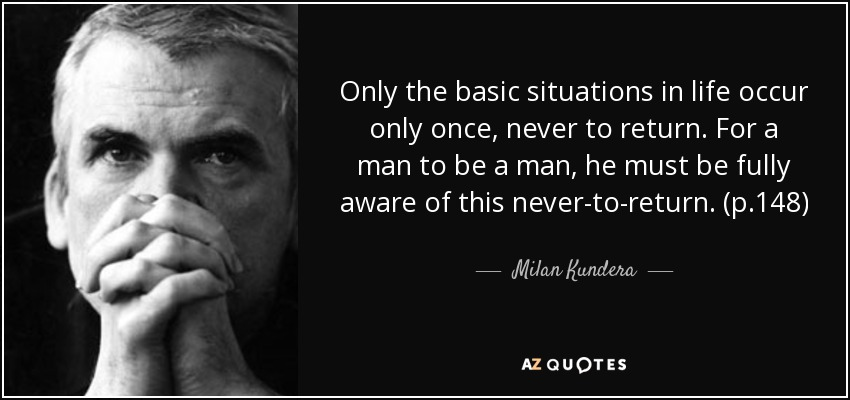 Only the basic situations in life occur only once, never to return. For a man to be a man, he must be fully aware of this never-to-return. (p.148) - Milan Kundera
