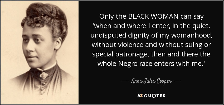 Only the BLACK WOMAN can say 'when and where I enter, in the quiet, undisputed dignity of my womanhood, without violence and without suing or special patronage, then and there the whole Negro race enters with me.' - Anna Julia Cooper