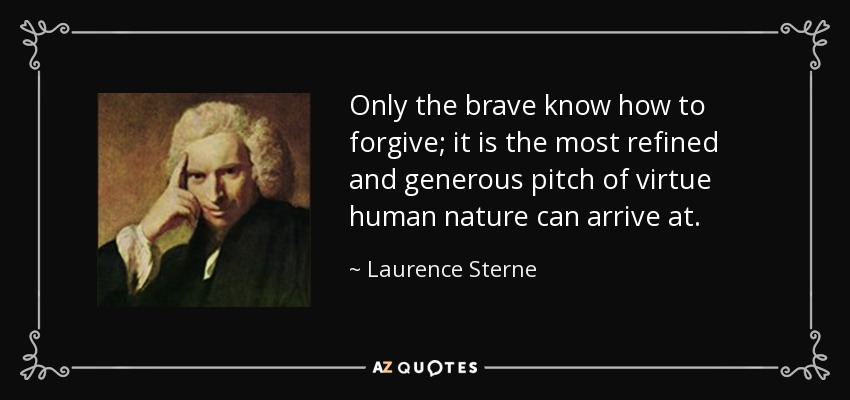 Only the brave know how to forgive; it is the most refined and generous pitch of virtue human nature can arrive at. - Laurence Sterne