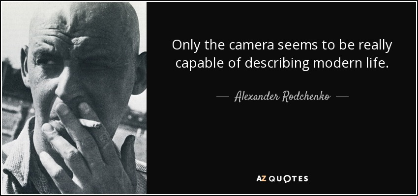 Only the camera seems to be really capable of describing modern life. - Alexander Rodchenko