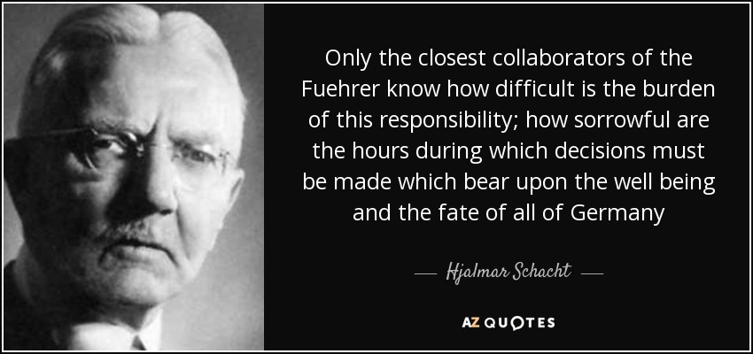 Only the closest collaborators of the Fuehrer know how difficult is the burden of this responsibility; how sorrowful are the hours during which decisions must be made which bear upon the well being and the fate of all of Germany - Hjalmar Schacht