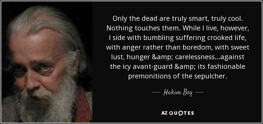 Only the dead are truly smart, truly cool. Nothing touches them. While I live, however, I side with bumbling suffering crooked life, with anger rather than boredom, with sweet lust, hunger & carelessness...against the icy avant-guard & its fashionable premonitions of the sepulcher. - Hakim Bey
