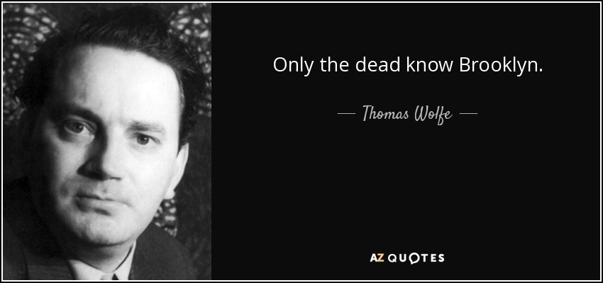 Only the dead know Brooklyn. - Thomas Wolfe