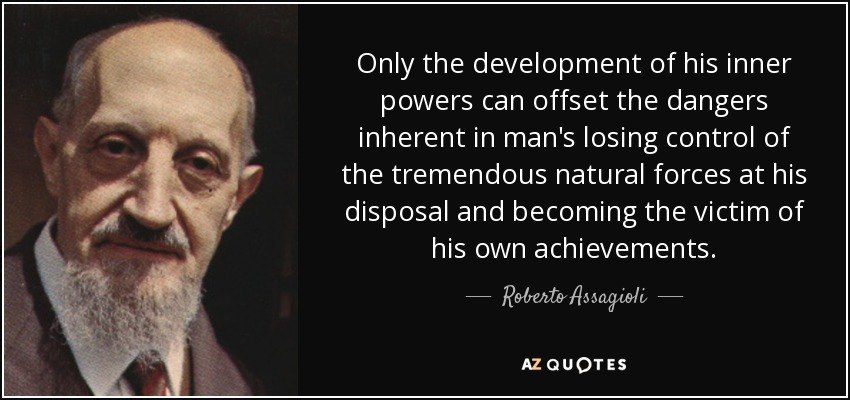 Only the development of his inner powers can offset the dangers inherent in man's losing control of the tremendous natural forces at his disposal and becoming the victim of his own achievements. - Roberto Assagioli