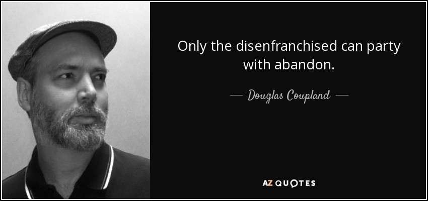 Only the disenfranchised can party with abandon. - Douglas Coupland