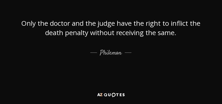 Only the doctor and the judge have the right to inflict the death penalty without receiving the same. - Philemon