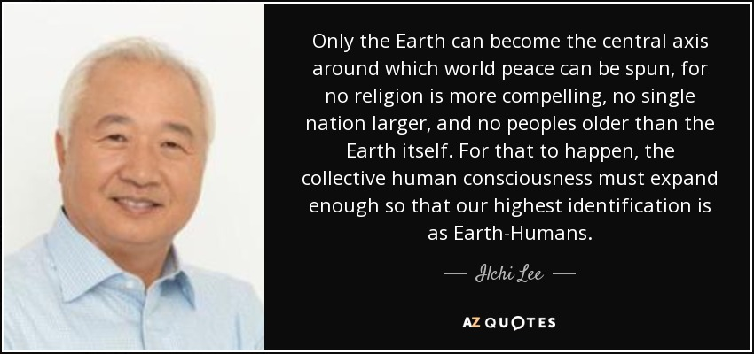 Only the Earth can become the central axis around which world peace can be spun, for no religion is more compelling, no single nation larger, and no peoples older than the Earth itself. For that to happen, the collective human consciousness must expand enough so that our highest identification is as Earth-Humans. - Ilchi Lee