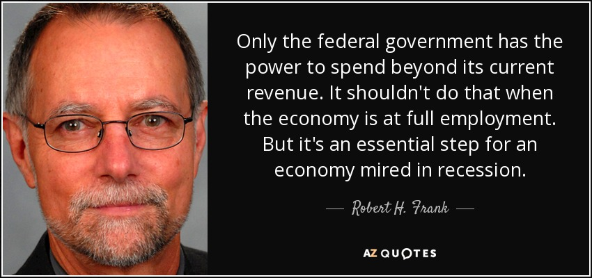 Only the federal government has the power to spend beyond its current revenue. It shouldn't do that when the economy is at full employment. But it's an essential step for an economy mired in recession. - Robert H. Frank