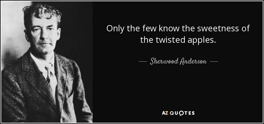 Only the few know the sweetness of the twisted apples. - Sherwood Anderson