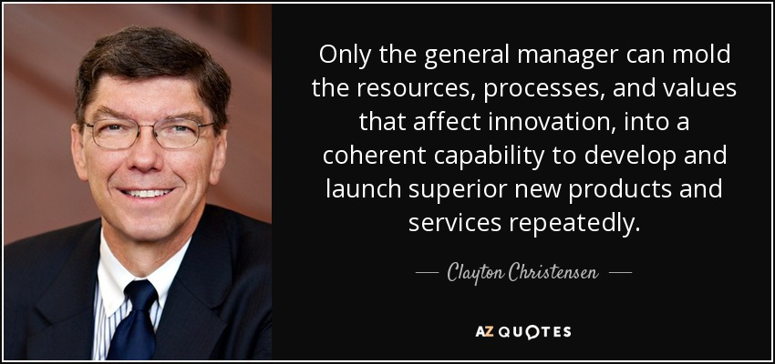 Only the general manager can mold the resources, processes, and values that affect innovation , into a coherent capability to develop and launch superior new products and services repeatedly. - Clayton Christensen