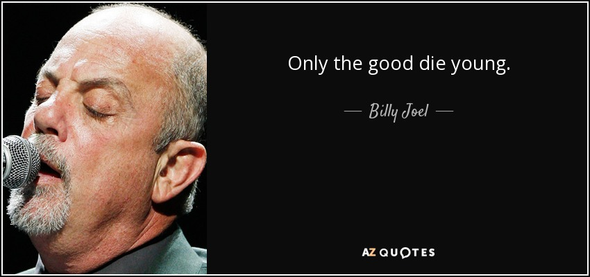 Only the good die young. - Billy Joel