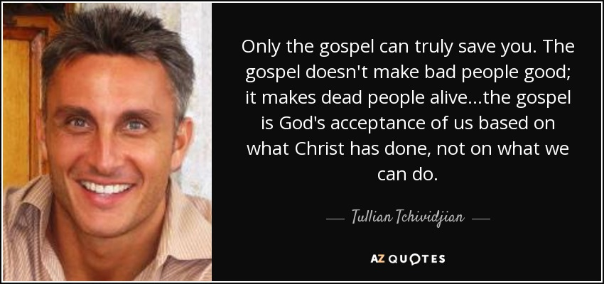 Only the gospel can truly save you. The gospel doesn't make bad people good; it makes dead people alive...the gospel is God's acceptance of us based on what Christ has done, not on what we can do. - Tullian Tchividjian