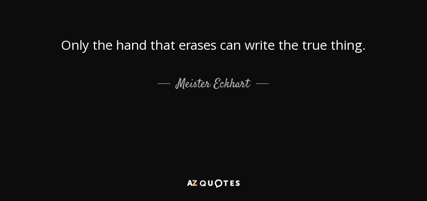 Only the hand that erases can write the true thing. - Meister Eckhart