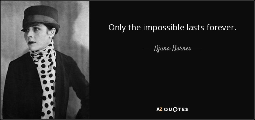 Only the impossible lasts forever. - Djuna Barnes