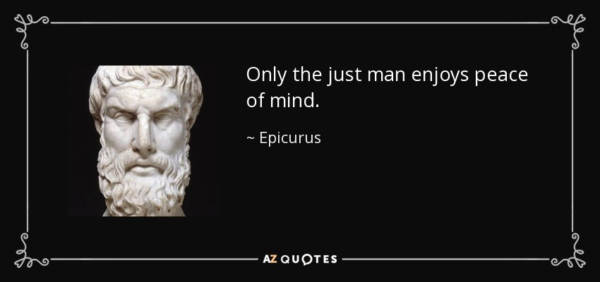 Only the just man enjoys peace of mind. - Epicurus
