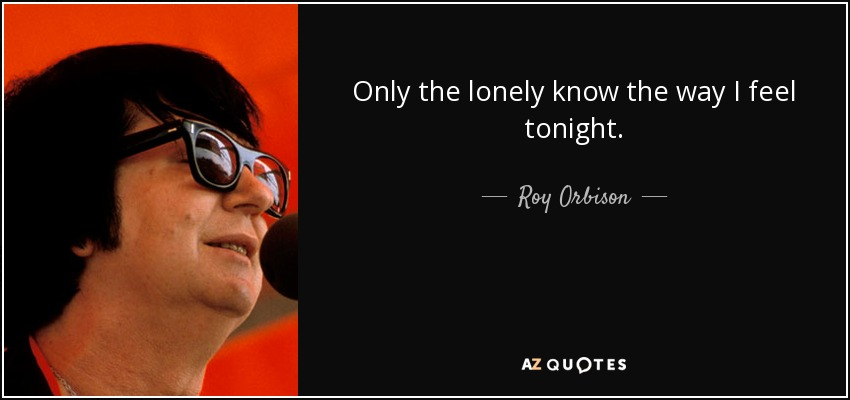 Only the lonely know the way I feel tonight. - Roy Orbison